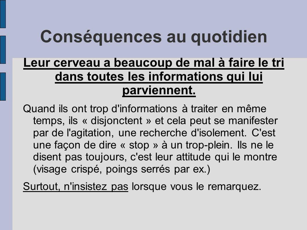 Conséquences au quotidien Leur cerveau a beaucoup de mal à faire le tri dans toutes les informations qui lui parviennent.