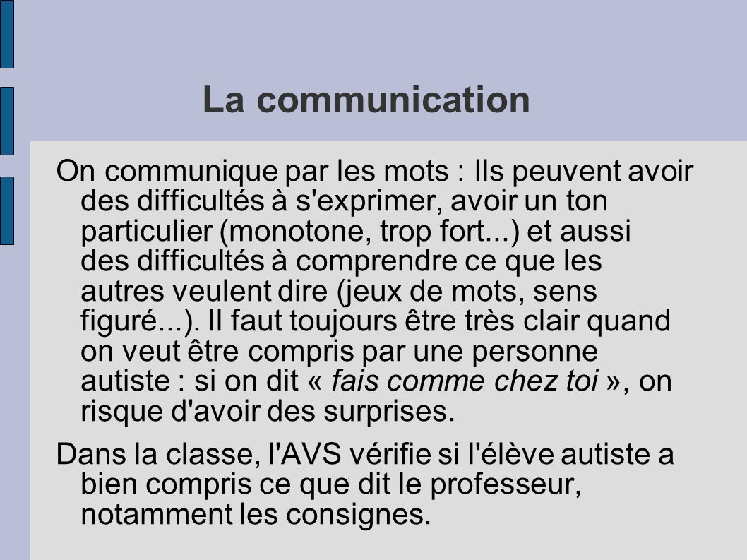 La communication On communique par les mots : Ils peuvent avoir des difficultés à s exprimer, avoir un ton particulier (monotone, trop fort...) et aussi des difficultés à comprendre ce que les autres veulent dire (jeux de mots, sens figuré...).