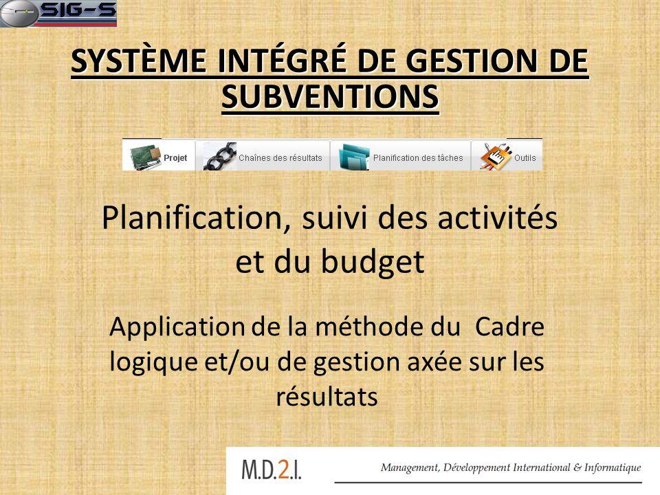 Planification, suivi des activités et du budget Application de la méthode du Cadre logique et/ou de gestion axée sur les résultats SYSTÈME INTÉGRÉ DE GESTION DE SUBVENTIONS