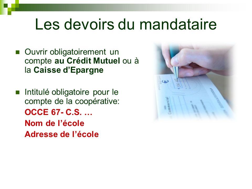 Les devoirs du mandataire Ouvrir obligatoirement un compte au Crédit Mutuel ou à la Caisse dEpargne Intitulé obligatoire pour le compte de la coopérative: OCCE 67- C.S.