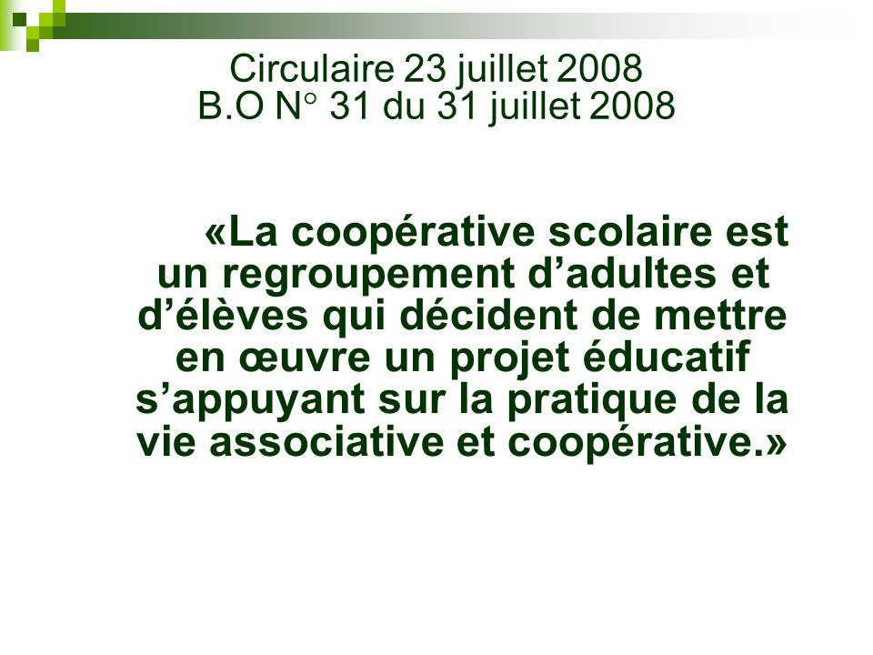 «La coopérative scolaire est un regroupement dadultes et délèves qui décident de mettre en œuvre un projet éducatif sappuyant sur la pratique de la vie associative et coopérative.» Circulaire 23 juillet 2008 B.O N° 31 du 31 juillet 2008