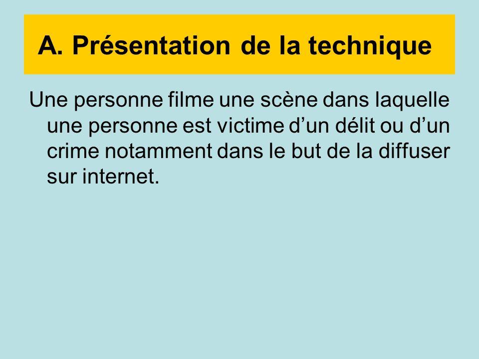A. Présentation de la technique Une personne filme une scène dans laquelle une personne est victime dun délit ou dun crime notamment dans le but de la