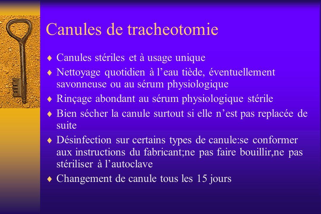Canules de tracheotomie Canules stériles et à usage unique Nettoyage quotidien à leau tiède, éventuellement savonneuse ou au sérum physiologique Rinça