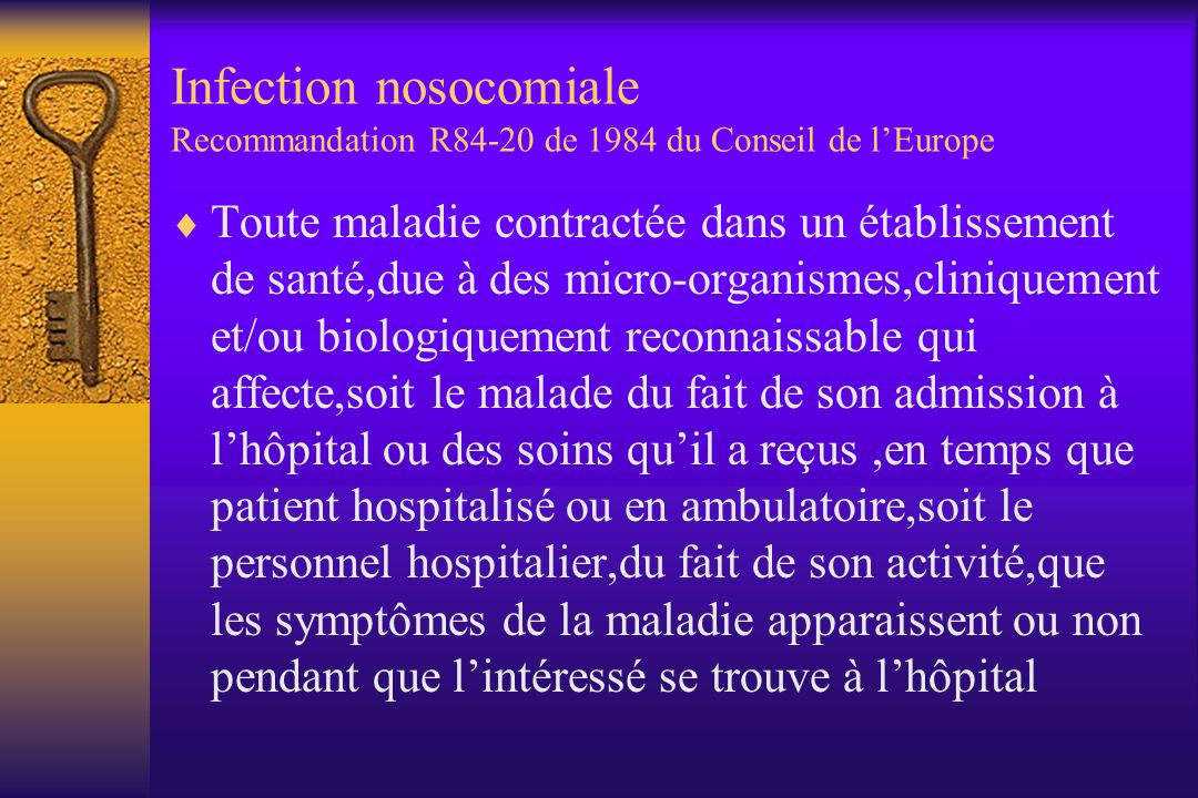 Infection nosocomiale Recommandation R84-20 de 1984 du Conseil de lEurope Toute maladie contractée dans un établissement de santé,due à des micro-organismes,cliniquement et/ou biologiquement reconnaissable qui affecte,soit le malade du fait de son admission à lhôpital ou des soins quil a reçus,en temps que patient hospitalisé ou en ambulatoire,soit le personnel hospitalier,du fait de son activité,que les symptômes de la maladie apparaissent ou non pendant que lintéressé se trouve à lhôpital