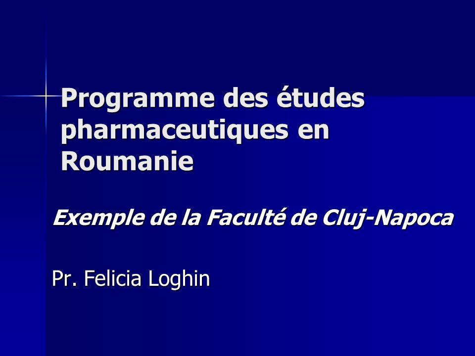 Programme des études pharmaceutiques en Roumanie Exemple de la Faculté de Cluj-Napoca Pr. Felicia Loghin