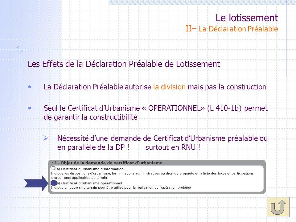 Les Effets de la Déclaration Préalable de Lotissement La Déclaration Préalable autorise la division mais pas la construction Seul le Certificat dUrbanisme « OPERATIONNEL» (L 410-1b) permet de garantir la constructibilité Nécessité dune demande de Certificat dUrbanisme préalable ou en parallèle de la DP .