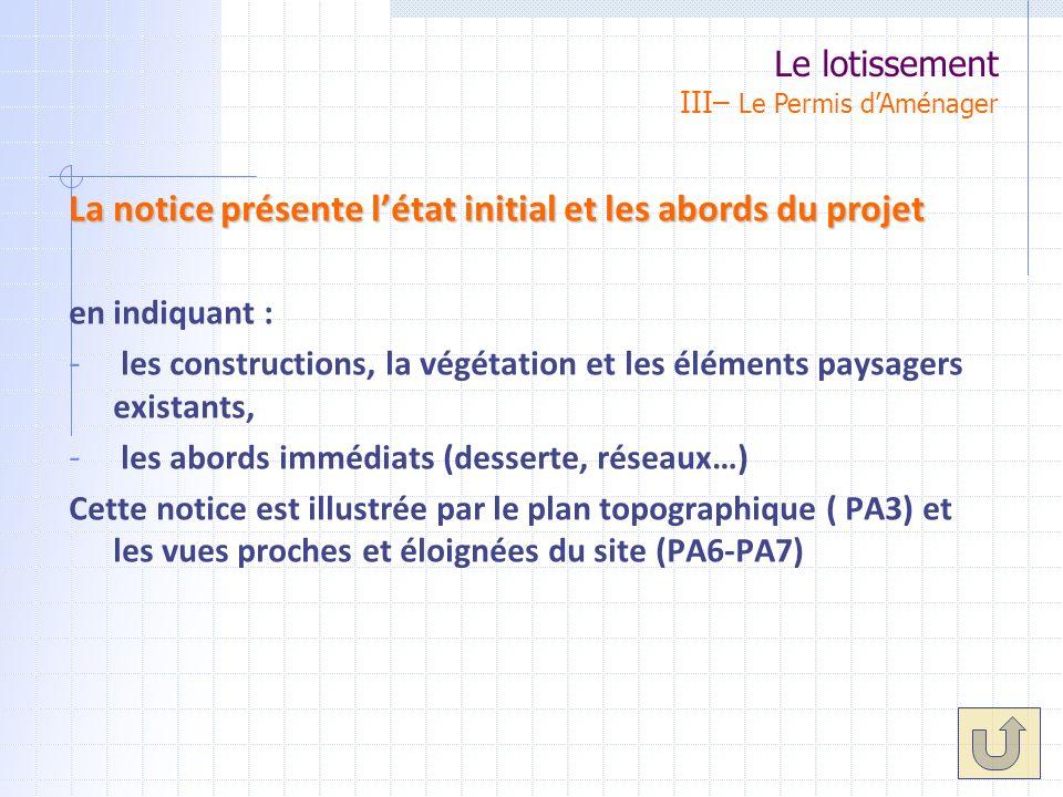 La notice présente létat initial et les abords du projet en indiquant : - les constructions, la végétation et les éléments paysagers existants, - les abords immédiats (desserte, réseaux…) Cette notice est illustrée par le plan topographique ( PA3) et les vues proches et éloignées du site (PA6-PA7) Le lotissement III– Le Permis dAménager