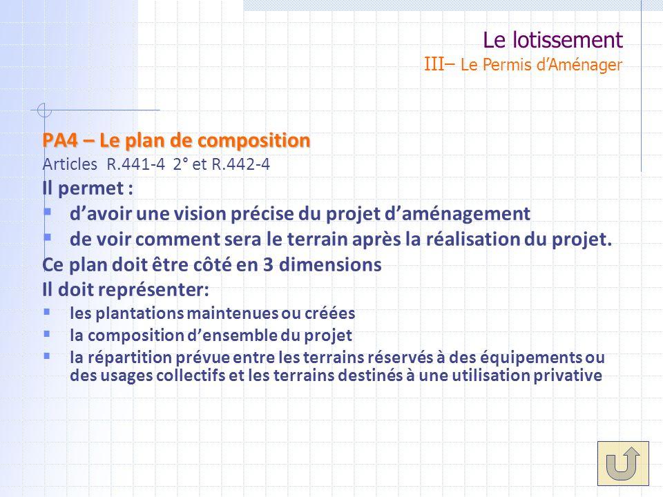 PA4 – Le plan de composition Articles R.441-4 2° et R.442-4 Il permet : davoir une vision précise du projet daménagement de voir comment sera le terrain après la réalisation du projet.