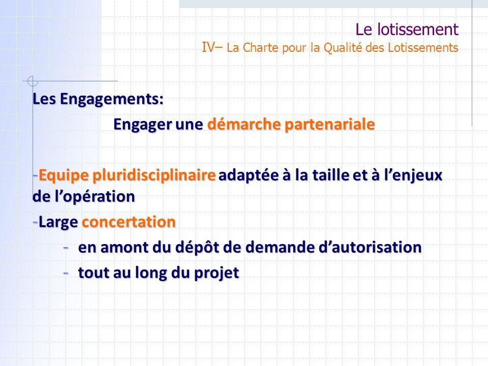 Le lotissement IV– La Charte pour la Qualité des Lotissements Les Engagements: Engager une démarche partenariale - Equipe pluridisciplinaire adaptée à la taille et à lenjeux de lopération - Large concertation - en amont du dépôt de demande dautorisation - tout au long du projet
