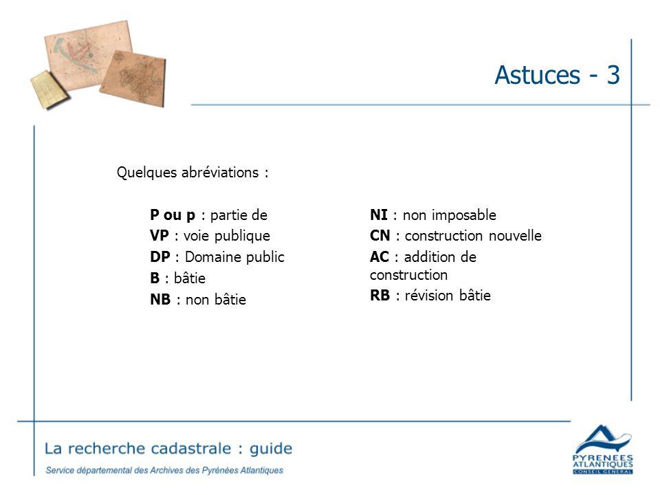 Astuces - 3 Quelques abréviations : P ou p : partie de VP : voie publique DP : Domaine public B : bâtie NB : non bâtie NI : non imposable CN : constru