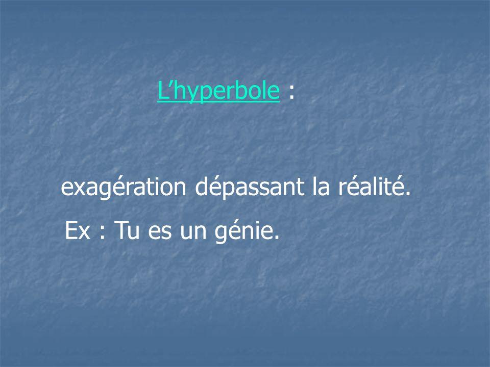 exagération dépassant la réalité. Ex : Tu es un génie. Lhyperbole :