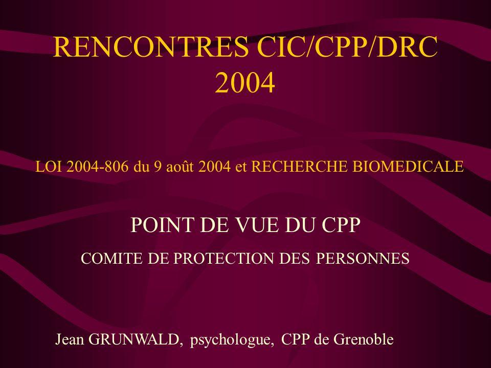 RENCONTRES CIC/CPP/DRC 2004 POINT DE VUE DU CPP COMITE DE PROTECTION DES PERSONNES Jean GRUNWALD, psychologue, CPP de Grenoble LOI 2004-806 du 9 août 2004 et RECHERCHE BIOMEDICALE