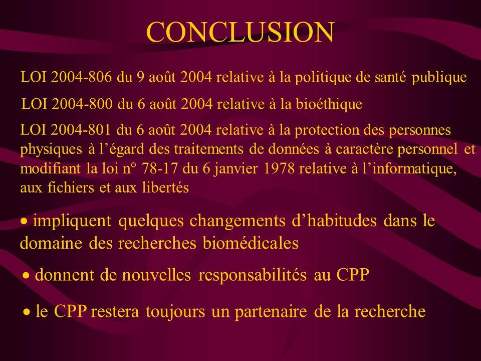CONCLUSION donnent de nouvelles responsabilités au CPP LOI 2004-806 du 9 août 2004 relative à la politique de santé publique LOI 2004-800 du 6 août 2004 relative à la bioéthique LOI 2004-801 du 6 août 2004 relative à la protection des personnes physiques à légard des traitements de données à caractère personnel et modifiant la loi n° 78-17 du 6 janvier 1978 relative à linformatique, aux fichiers et aux libertés impliquent quelques changements dhabitudes dans le domaine des recherches biomédicales le CPP restera toujours un partenaire de la recherche