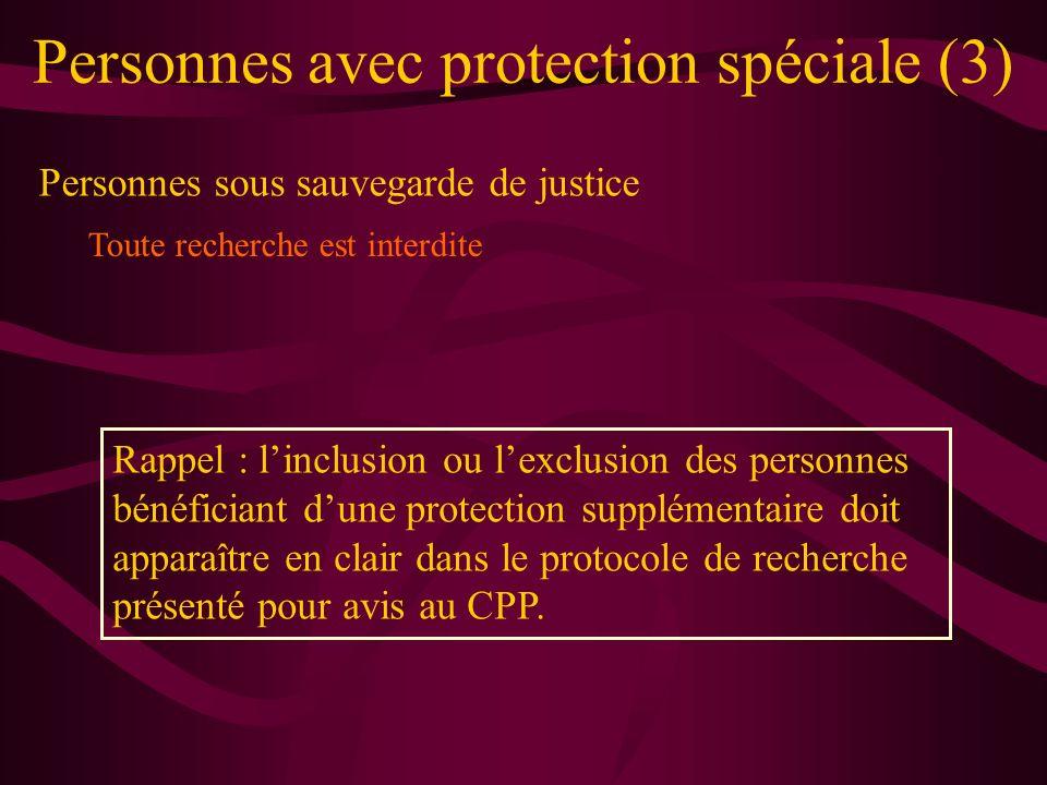Personnes avec protection spéciale (3) Personnes sous sauvegarde de justice Toute recherche est interdite Rappel : linclusion ou lexclusion des personnes bénéficiant dune protection supplémentaire doit apparaître en clair dans le protocole de recherche présenté pour avis au CPP.