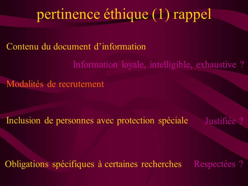 pertinence éthique (1) rappel Contenu du document dinformation Modalités de recrutement Obligations spécifiques à certaines recherches Information loyale, intelligible, exhaustive .