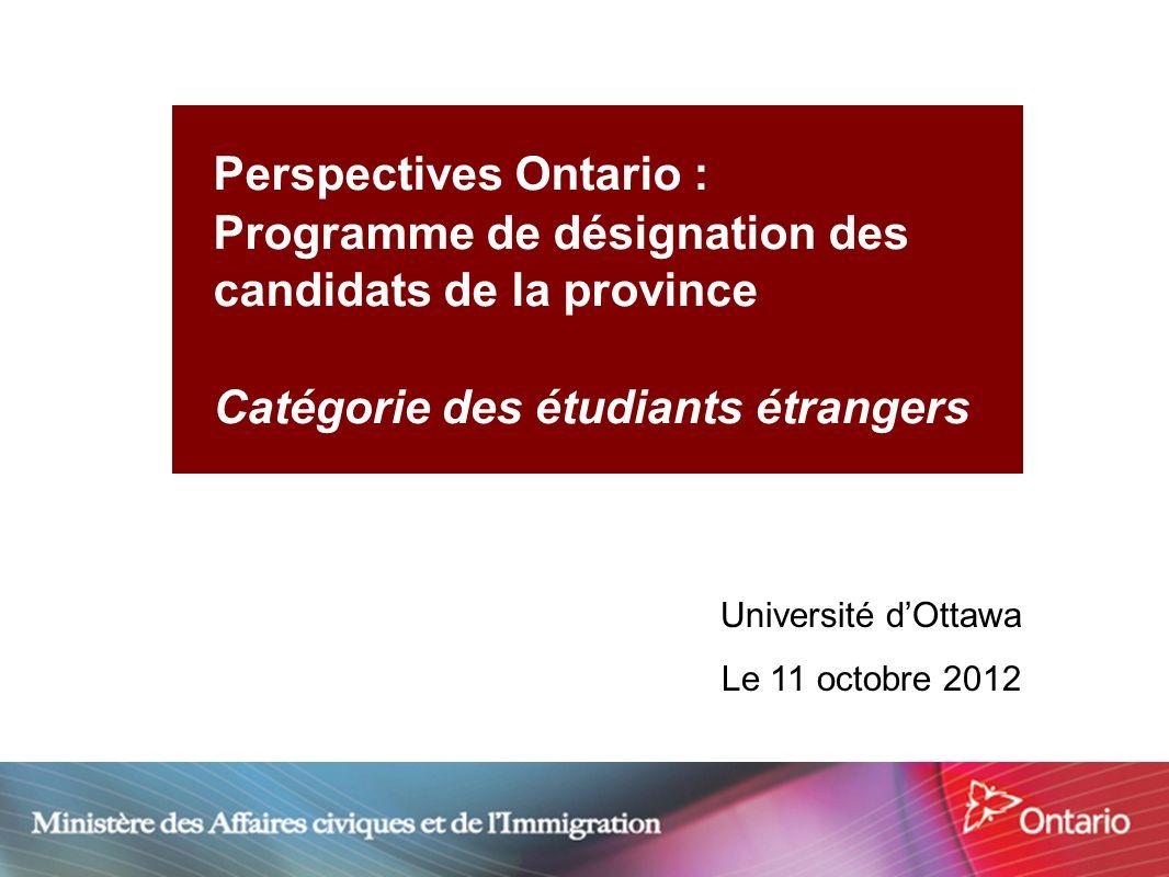 1 Perspectives Ontario : Programme de désignation des candidats de la province Catégorie des étudiants étrangers Université dOttawa Le 11 octobre 2012