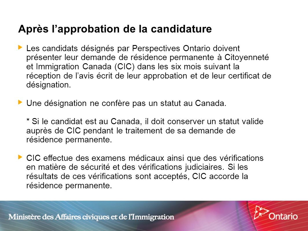 15 Après lapprobation de la candidature Les candidats désignés par Perspectives Ontario doivent présenter leur demande de résidence permanente à Citoy