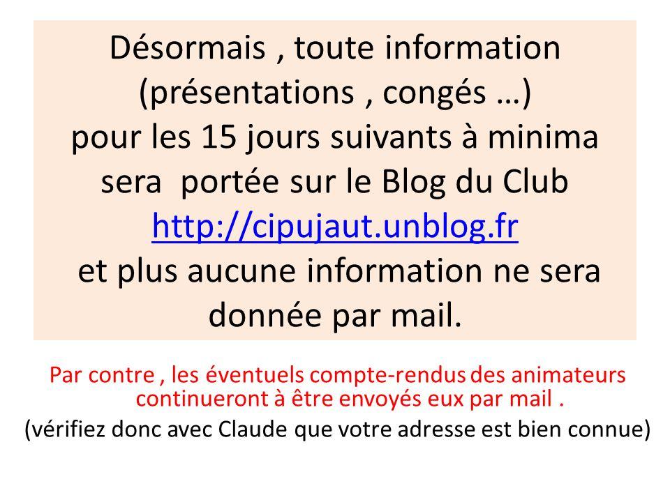 Désormais, toute information (présentations, congés …) pour les 15 jours suivants à minima sera portée sur le Blog du Club http://cipujaut.unblog.fr e