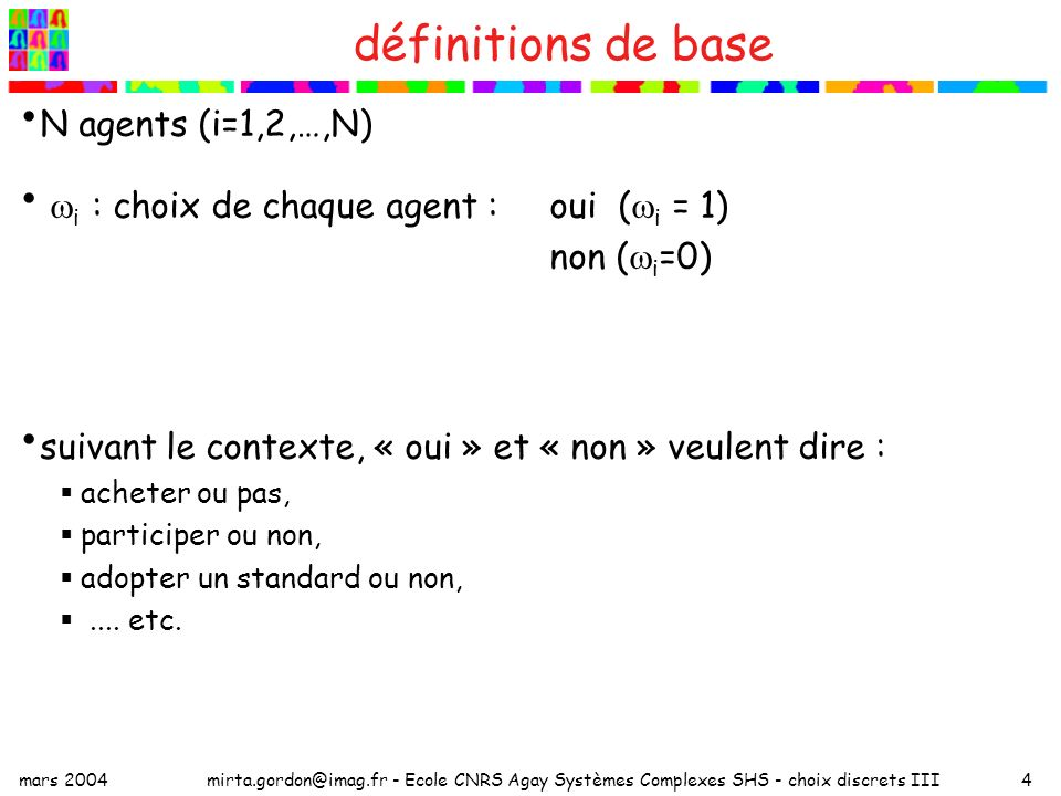 mars 2004mirta.gordon@imag.fr - Ecole CNRS Agay Systèmes Complexes SHS - choix discrets III4 définitions de base N agents (i=1,2,…,N) i : choix de chaque agent :oui ( i = 1) non ( i =0) suivant le contexte, « oui » et « non » veulent dire : acheter ou pas, participer ou non, adopter un standard ou non,....