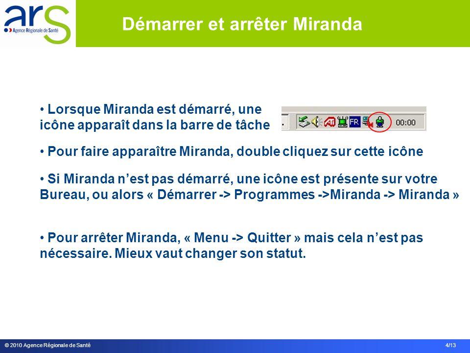 © 2010 Agence Régionale de Santé 4/13 Lorsque Miranda est démarré, une icône apparaît dans la barre de tâche Pour faire apparaître Miranda, double cliquez sur cette icône Si Miranda nest pas démarré, une icône est présente sur votre Bureau, ou alors « Démarrer -> Programmes ->Miranda -> Miranda » Pour arrêter Miranda, « Menu -> Quitter » mais cela nest pas nécessaire.
