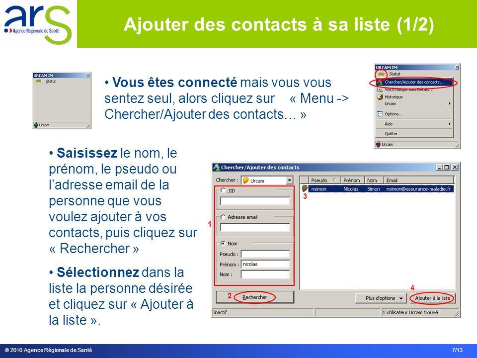 © 2010 Agence Régionale de Santé 7/13 Vous êtes connecté mais vous vous sentez seul, alors cliquez sur « Menu -> Chercher/Ajouter des contacts… » Saisissez le nom, le prénom, le pseudo ou ladresse email de la personne que vous voulez ajouter à vos contacts, puis cliquez sur « Rechercher » Sélectionnez dans la liste la personne désirée et cliquez sur « Ajouter à la liste ».