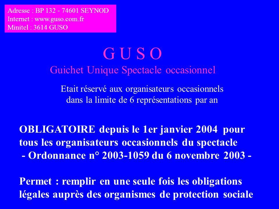 G U S O Guichet Unique Spectacle occasionnel Etait réservé aux organisateurs occasionnels dans la limite de 6 représentations par an OBLIGATOIRE depuis le 1er janvier 2004 pour tous les organisateurs occasionnels du spectacle - Ordonnance n° 2003-1059 du 6 novembre 2003 - Permet : remplir en une seule fois les obligations légales auprès des organismes de protection sociale Adresse : BP 132 - 74601 SEYNOD Internet : www.guso.com.fr Minitel : 3614 GUSO