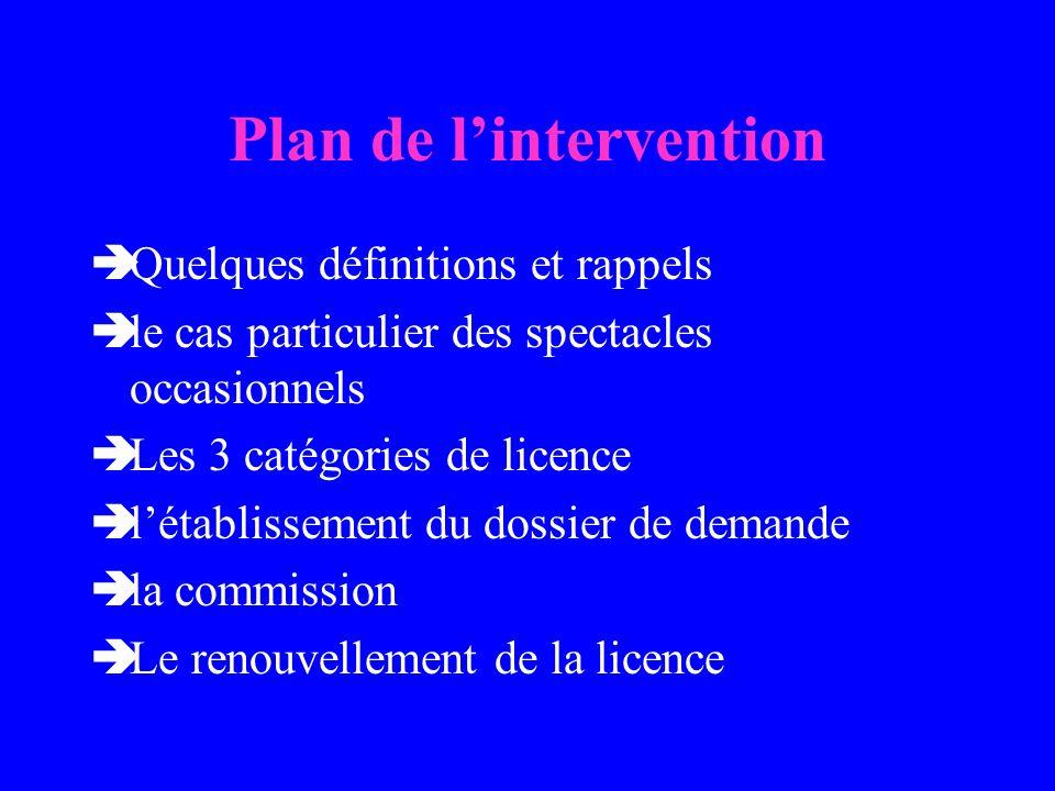 Plan de lintervention Quelques définitions et rappels le cas particulier des spectacles occasionnels Les 3 catégories de licence létablissement du dossier de demande la commission Le renouvellement de la licence