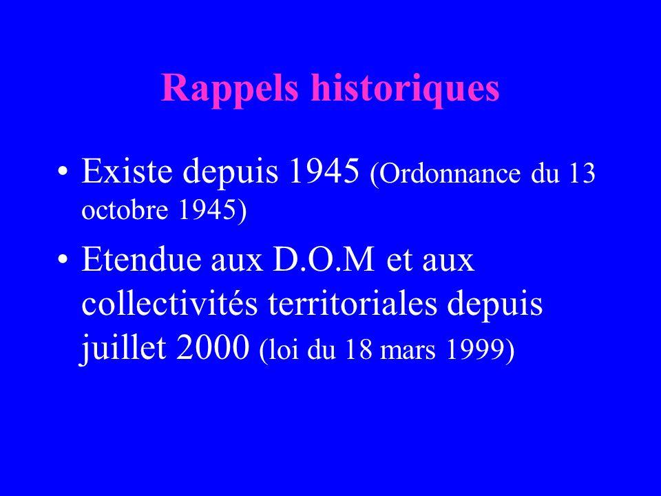 Rappels historiques Existe depuis 1945 (Ordonnance du 13 octobre 1945) Etendue aux D.O.M et aux collectivités territoriales depuis juillet 2000 (loi du 18 mars 1999)