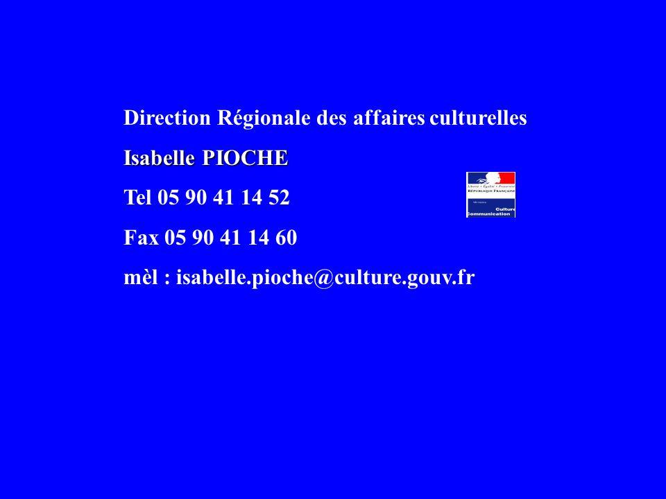 Direction Régionale des affaires culturelles Isabelle PIOCHE Tel 05 90 41 14 52 Fax 05 90 41 14 60 mèl : isabelle.pioche@culture.gouv.fr
