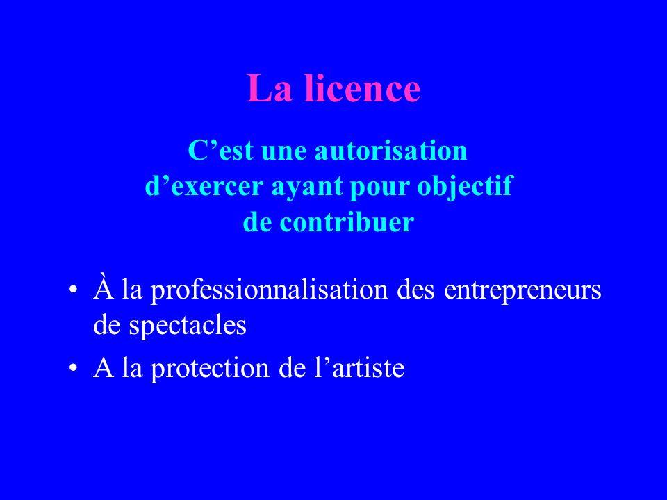 La licence À la professionnalisation des entrepreneurs de spectacles A la protection de lartiste Cest une autorisation dexercer ayant pour objectif de contribuer