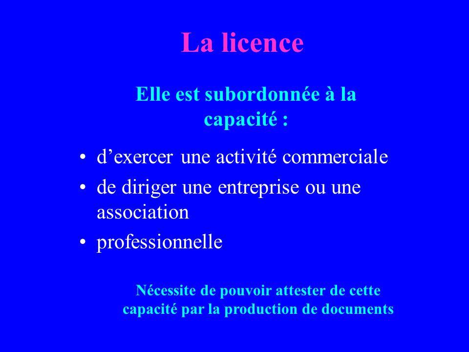 La licence dexercer une activité commerciale de diriger une entreprise ou une association professionnelle Elle est subordonnée à la capacité : Nécessite de pouvoir attester de cette capacité par la production de documents