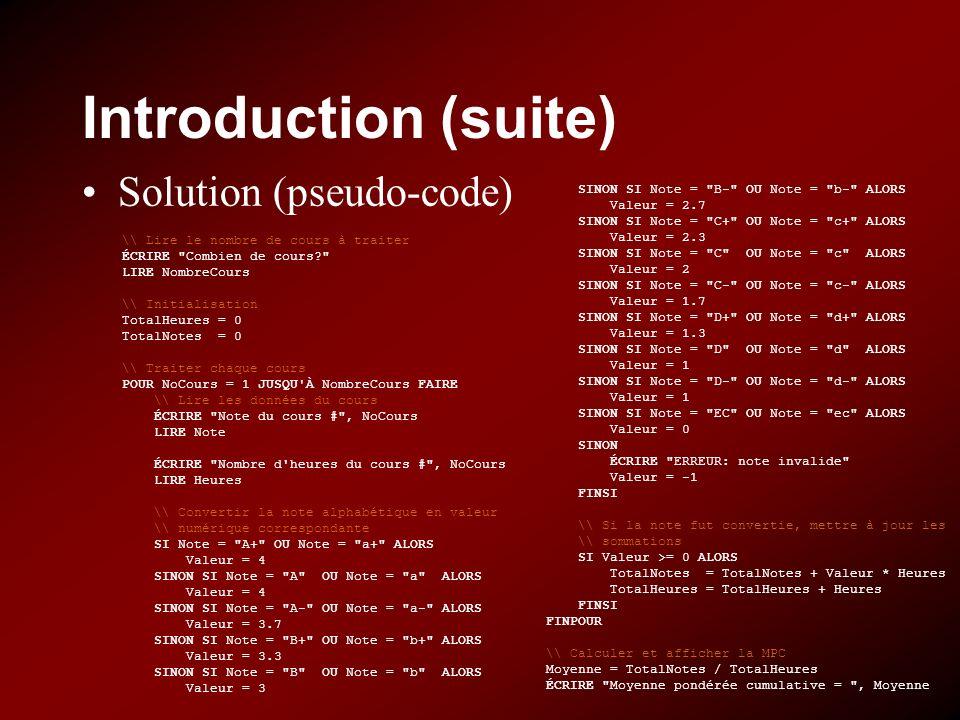 Introduction (suite) Solution (pseudo-code) \\ Lire le nombre de cours à traiter ÉCRIRE Combien de cours LIRE NombreCours \\ Initialisation TotalHeures = 0 TotalNotes = 0 \\ Traiter chaque cours POUR NoCours = 1 JUSQU À NombreCours FAIRE \\ Lire les données du cours ÉCRIRE Note du cours # , NoCours LIRE Note ÉCRIRE Nombre d heures du cours # , NoCours LIRE Heures \\ Convertir la note alphabétique en valeur \\ numérique correspondante SI Note = A+ OU Note = a+ ALORS Valeur = 4 SINON SI Note = A OU Note = a ALORS Valeur = 4 SINON SI Note = A- OU Note = a- ALORS Valeur = 3.7 SINON SI Note = B+ OU Note = b+ ALORS Valeur = 3.3 SINON SI Note = B OU Note = b ALORS Valeur = 3 SINON SI Note = B- OU Note = b- ALORS Valeur = 2.7 SINON SI Note = C+ OU Note = c+ ALORS Valeur = 2.3 SINON SI Note = C OU Note = c ALORS Valeur = 2 SINON SI Note = C- OU Note = c- ALORS Valeur = 1.7 SINON SI Note = D+ OU Note = d+ ALORS Valeur = 1.3 SINON SI Note = D OU Note = d ALORS Valeur = 1 SINON SI Note = D- OU Note = d- ALORS Valeur = 1 SINON SI Note = EC OU Note = ec ALORS Valeur = 0 SINON ÉCRIRE ERREUR: note invalide Valeur = -1 FINSI \\ Si la note fut convertie, mettre à jour les \\ sommations SI Valeur >= 0 ALORS TotalNotes = TotalNotes + Valeur * Heures TotalHeures = TotalHeures + Heures FINSI FINPOUR \\ Calculer et afficher la MPC Moyenne = TotalNotes / TotalHeures ÉCRIRE Moyenne pondérée cumulative = , Moyenne