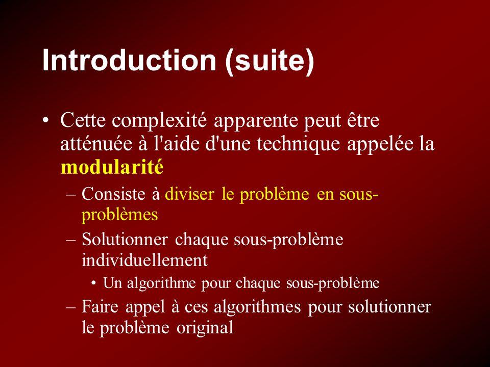 Introduction (suite) Cette complexité apparente peut être atténuée à l aide d une technique appelée la modularité –Consiste à diviser le problème en sous- problèmes –Solutionner chaque sous-problème individuellement Un algorithme pour chaque sous-problème –Faire appel à ces algorithmes pour solutionner le problème original