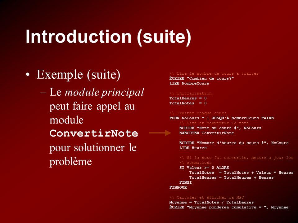 Introduction (suite) Exemple (suite) –Le module principal peut faire appel au module ConvertirNote pour solutionner le problème \\ Lire le nombre de cours à traiter ÉCRIRE Combien de cours LIRE NombreCours \\ Initialisation TotalHeures = 0 TotalNotes = 0 \\ Traiter chaque cours POUR NoCours = 1 JUSQU À NombreCours FAIRE \\ Lire et convertir la note ÉCRIRE Note du cours # , NoCours EXÉCUTER ConvertirNote ÉCRIRE Nombre d heures du cours # , NoCours LIRE Heures \\ Si la note fut convertie, mettre à jour les \\ sommations SI Valeur >= 0 ALORS TotalNotes = TotalNotes + Valeur * Heures TotalHeures = TotalHeures + Heures FINSI FINPOUR \\ Calculer et afficher la MPC Moyenne = TotalNotes / TotalHeures ÉCRIRE Moyenne pondérée cumulative = , Moyenne