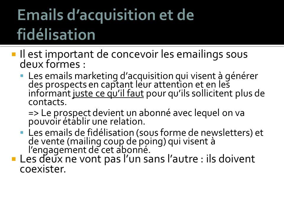 Il est important de concevoir les emailings sous deux formes : Les emails marketing dacquisition qui visent à générer des prospects en captant leur attention et en les informant juste ce quil faut pour quils sollicitent plus de contacts.
