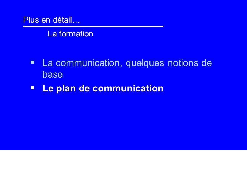 Plus en détail… La formation La communication, quelques notions de base Le plan de communication