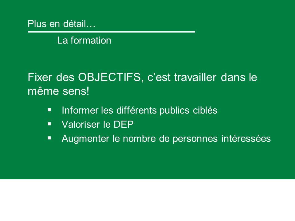 Plus en détail… La formation Fixer des OBJECTIFS, cest travailler dans le même sens! Informer les différents publics ciblés Valoriser le DEP Augmenter