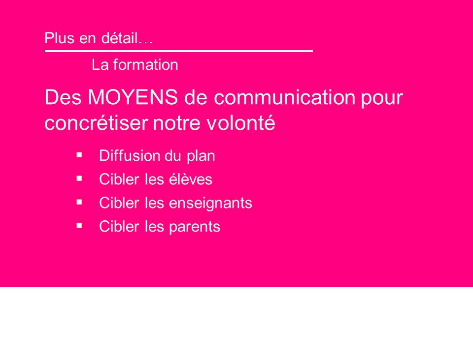 Plus en détail… La formation Des MOYENS de communication pour concrétiser notre volonté Diffusion du plan Cibler les élèves Cibler les enseignants Cibler les parents