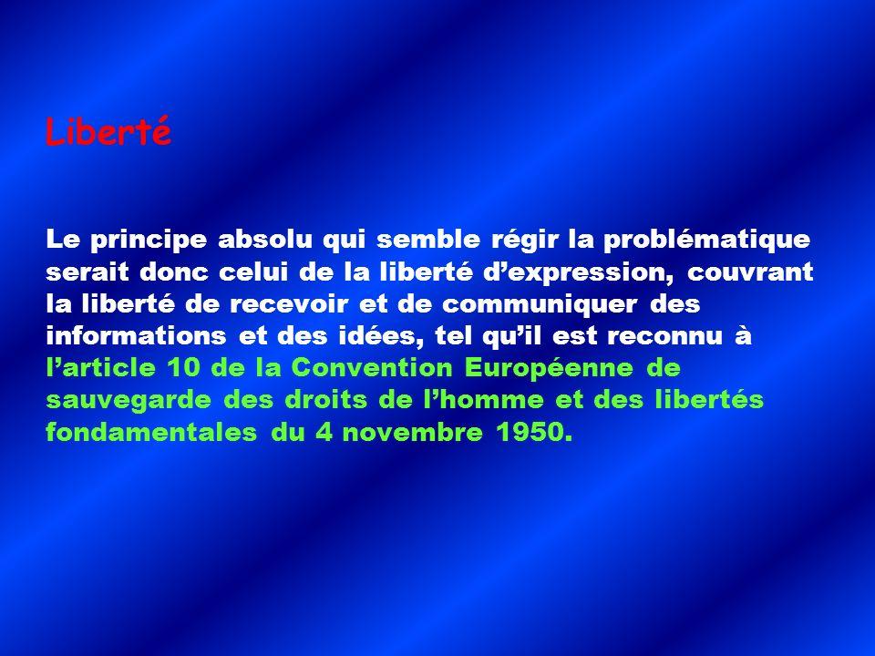 Liberté Le principe absolu qui semble régir la problématique serait donc celui de la liberté dexpression, couvrant la liberté de recevoir et de communiquer des informations et des idées, tel quil est reconnu à larticle 10 de la Convention Européenne de sauvegarde des droits de lhomme et des libertés fondamentales du 4 novembre 1950.