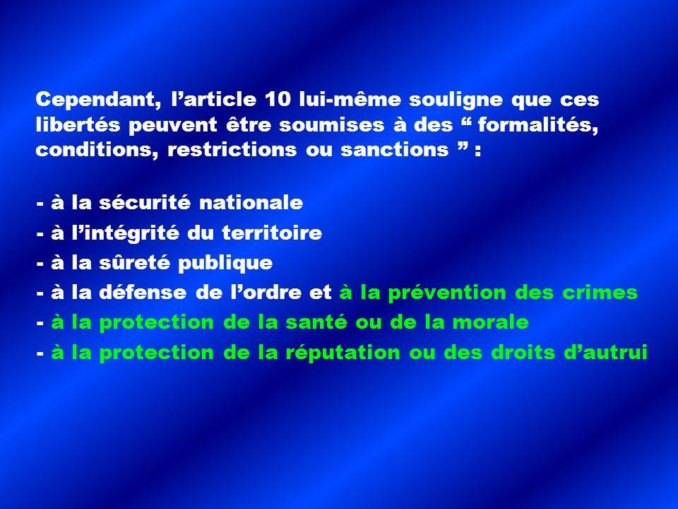 Cependant, larticle 10 lui-même souligne que ces libertés peuvent être soumises à des formalités, conditions, restrictions ou sanctions : - à la sécurité nationale - à lintégrité du territoire - à la sûreté publique - à la défense de lordre et à la prévention des crimes - à la protection de la santé ou de la morale - à la protection de la réputation ou des droits dautrui