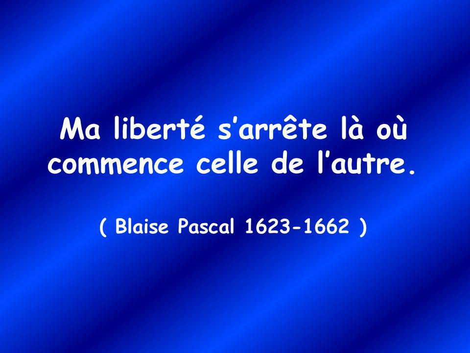 Ma liberté sarrête là où commence celle de lautre. ( Blaise Pascal 1623-1662 )