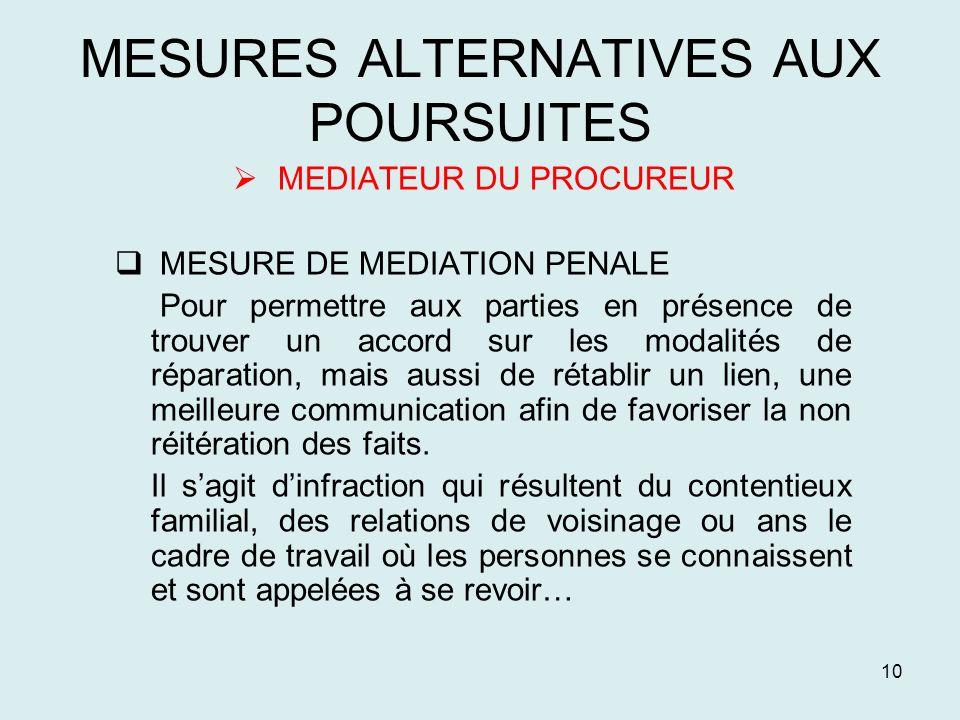 10 MESURES ALTERNATIVES AUX POURSUITES MEDIATEUR DU PROCUREUR MESURE DE MEDIATION PENALE Pour permettre aux parties en présence de trouver un accord s