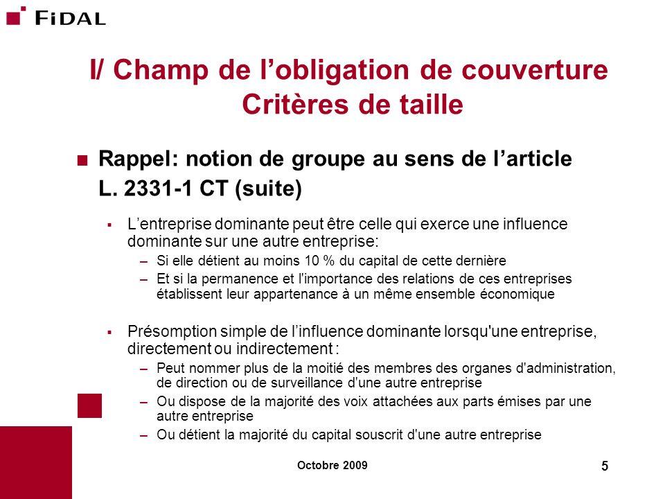 Octobre 2009 5 I/ Champ de lobligation de couverture Critères de taille Rappel: notion de groupe au sens de larticle L. 2331-1 CT (suite) Lentreprise