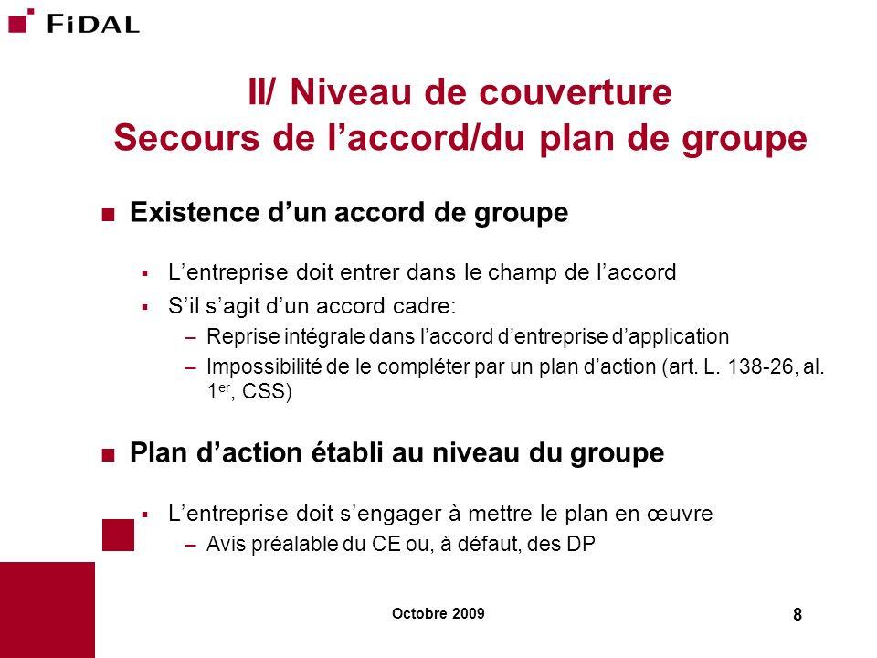 Octobre 2009 8 II/ Niveau de couverture Secours de laccord/du plan de groupe Existence dun accord de groupe Lentreprise doit entrer dans le champ de l