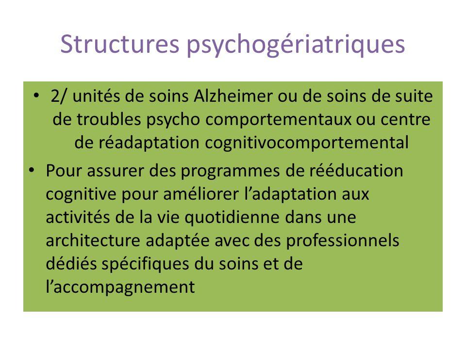 Structures psychogériatriques 2/ unités de soins Alzheimer ou de soins de suite de troubles psycho comportementaux ou centre de réadaptation cognitivocomportemental Pour assurer des programmes de rééducation cognitive pour améliorer ladaptation aux activités de la vie quotidienne dans une architecture adaptée avec des professionnels dédiés spécifiques du soins et de laccompagnement