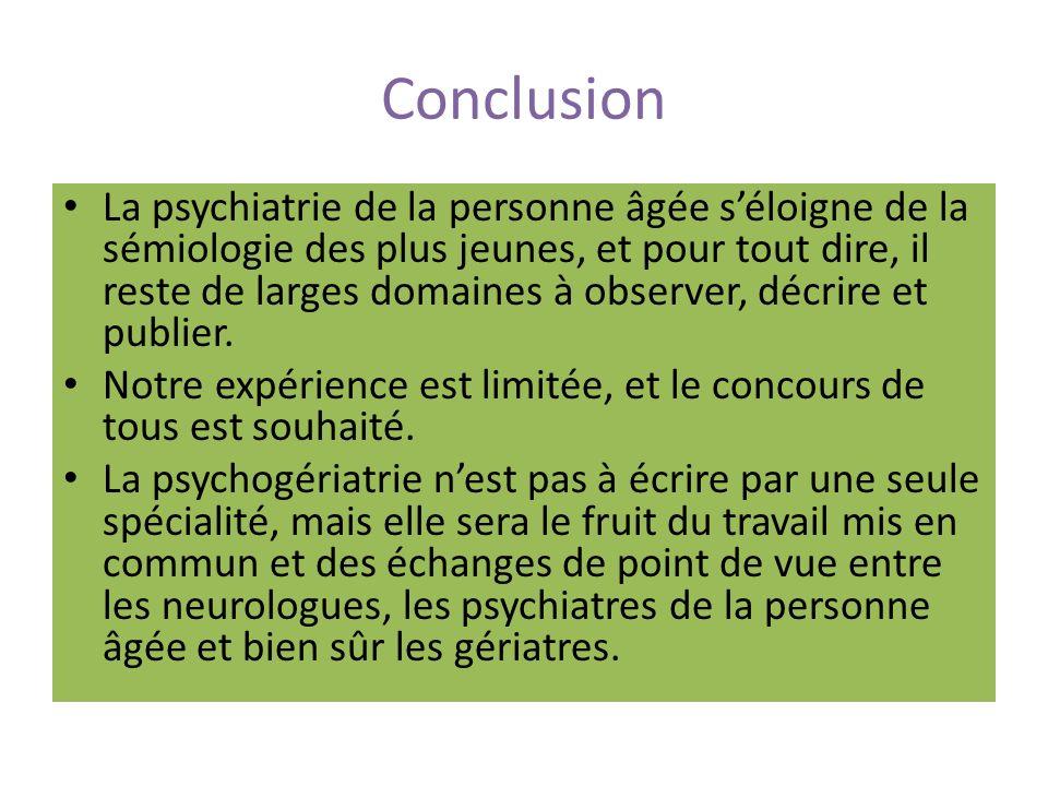 Conclusion La psychiatrie de la personne âgée séloigne de la sémiologie des plus jeunes, et pour tout dire, il reste de larges domaines à observer, décrire et publier.