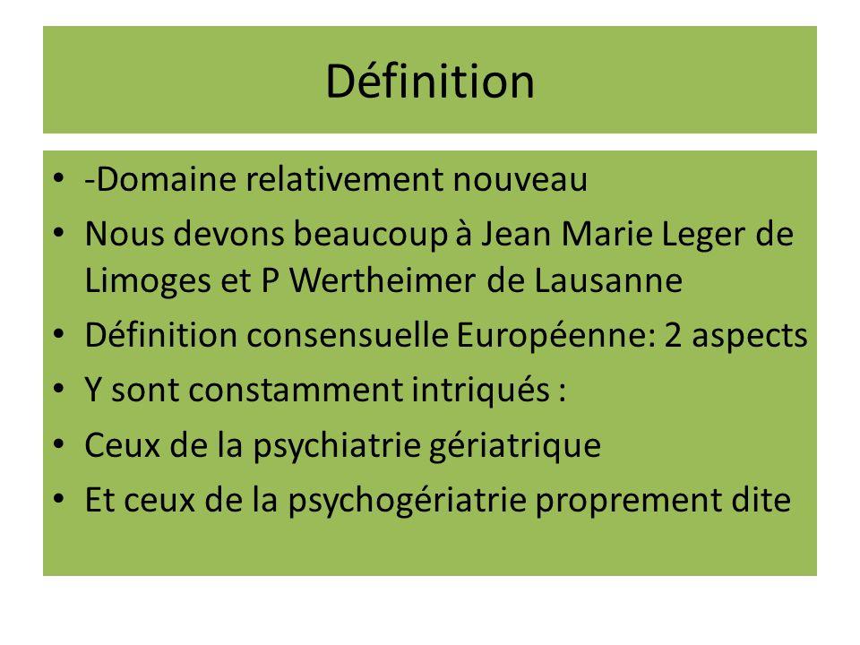 Définition -Domaine relativement nouveau Nous devons beaucoup à Jean Marie Leger de Limoges et P Wertheimer de Lausanne Définition consensuelle Européenne: 2 aspects Y sont constamment intriqués : Ceux de la psychiatrie gériatrique Et ceux de la psychogériatrie proprement dite