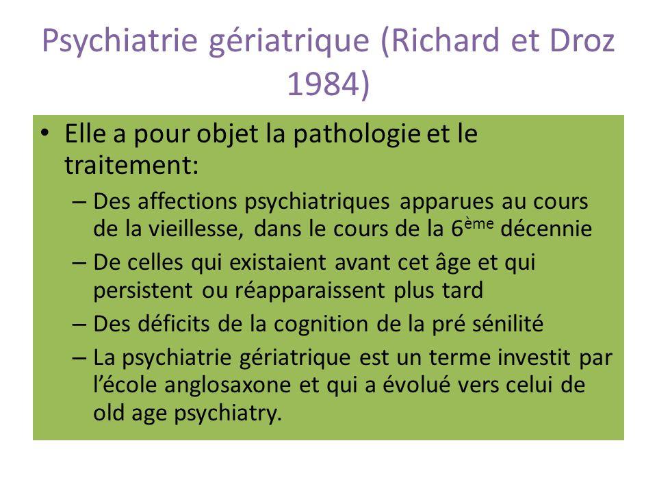 Psychiatrie gériatrique (Richard et Droz 1984) Elle a pour objet la pathologie et le traitement: – Des affections psychiatriques apparues au cours de la vieillesse, dans le cours de la 6 ème décennie – De celles qui existaient avant cet âge et qui persistent ou réapparaissent plus tard – Des déficits de la cognition de la pré sénilité – La psychiatrie gériatrique est un terme investit par lécole anglosaxone et qui a évolué vers celui de old age psychiatry.