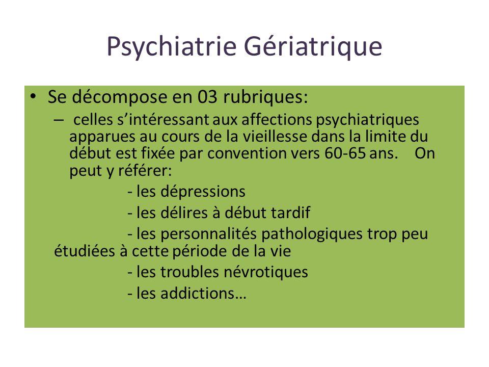Psychiatrie Gériatrique Se décompose en 03 rubriques: – celles sintéressant aux affections psychiatriques apparues au cours de la vieillesse dans la limite du début est fixée par convention vers 60-65 ans.