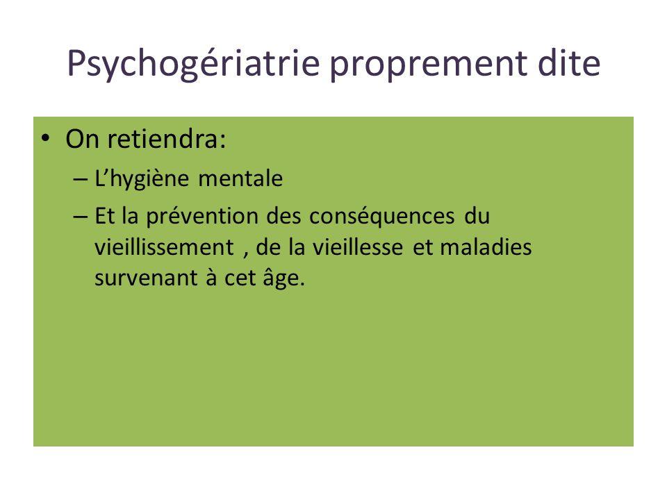 Psychogériatrie proprement dite On retiendra: – Lhygiène mentale – Et la prévention des conséquences du vieillissement, de la vieillesse et maladies survenant à cet âge.